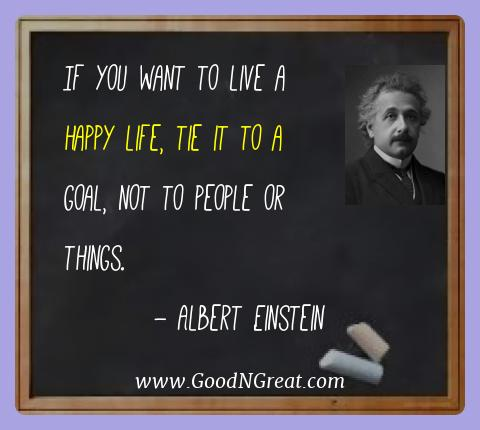 Albert Einstein Best Quotes  - If you want to live a happy life, tie it to a goal, not to