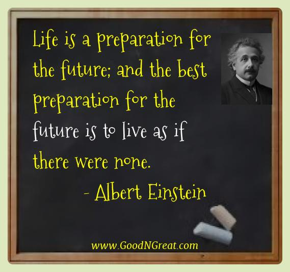 Albert Einstein Best Quotes  - Life is a preparation for the future; and the best