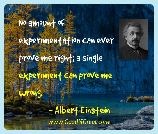 Albert Einstein Best Quotes  - No amount of experimentation can ever prove me right; a