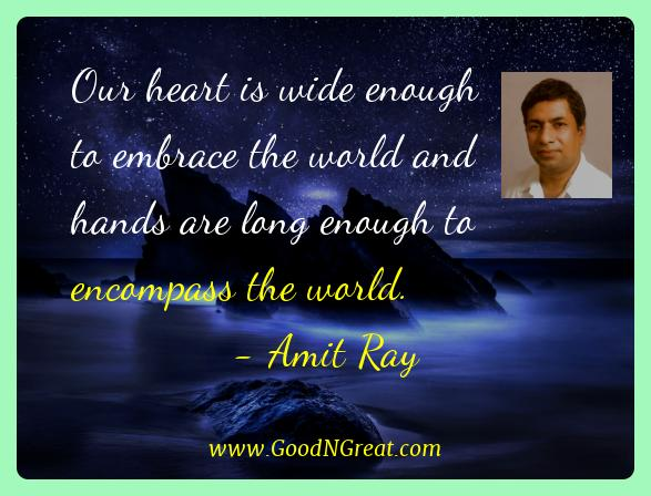 Amit Ray Best Quotes  - Our heart is wide enough to embrace the world and hands are