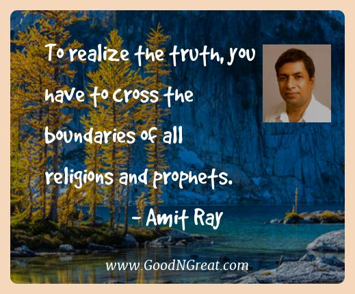 Amit Ray Best Quotes  - To realize the truth, you have to cross the boundaries of