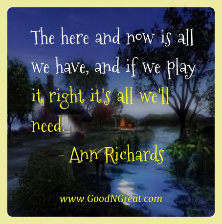 Ann Richards Best Quotes  - The here and now is all we have, and if we play it right