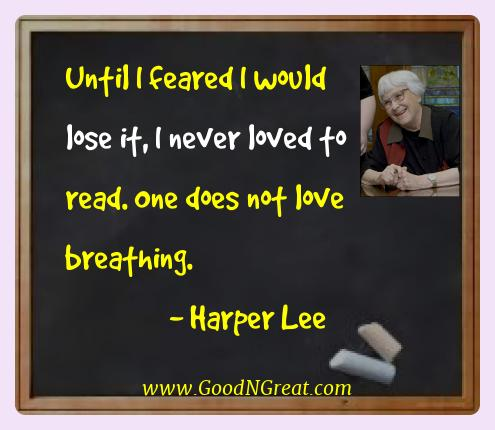 Harper Lee Best Quotes  - Until I feared I would lose it, I never loved to read. One
