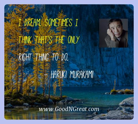 Haruki Murakami Best Quotes  - I dream. Sometimes I think that's the only right thing to