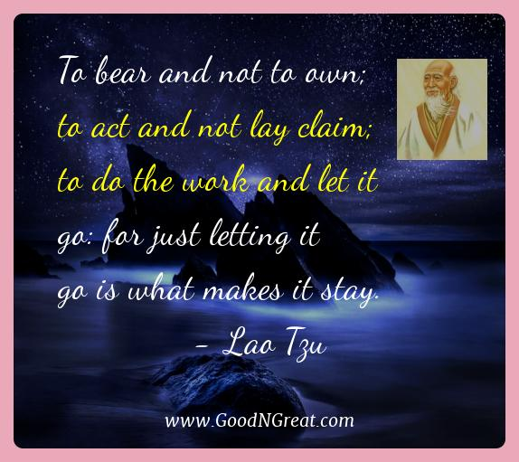 Lao Tzu Best Quotes  - To bear and not to own; to act and not lay claim; to do the