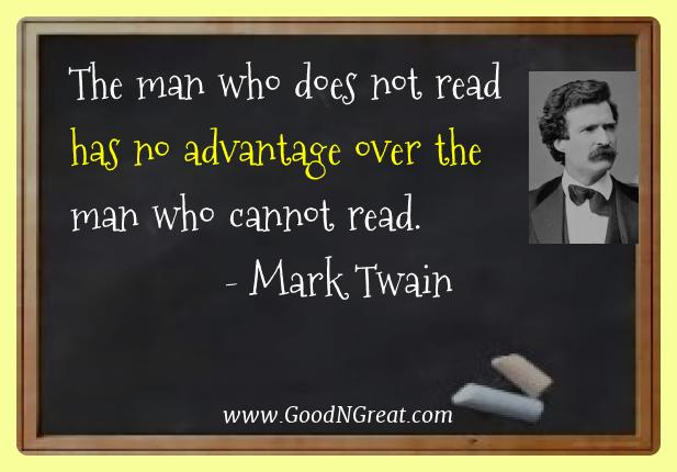 Mark Twain Best Quotes  - The man who does not read has no advantage over the man who