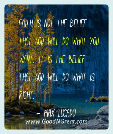 Max Lucado Best Quotes  - Faith is not the belief that God will do what you want. It