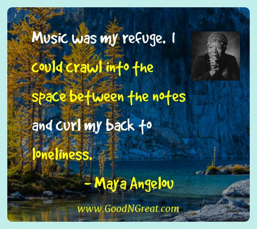Maya Angelou Best Quotes  - Music was my refuge.  I could crawl into the space between