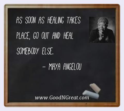 Maya Angelou Best Quotes  - As soon as healing takes place, go out and heal somebody