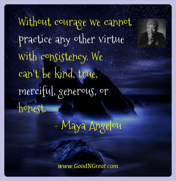 Maya Angelou Best Quotes  - Without courage we cannot practice any other virtue with
