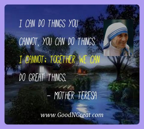 Mother Teresa Best Quotes  - I can do things you cannot, you can do things I cannot;