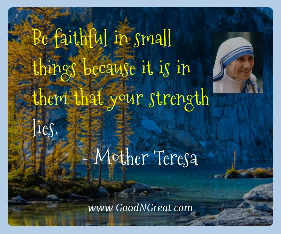 Mother Teresa Best Quotes  - Be faithful in small things because it is in them that your