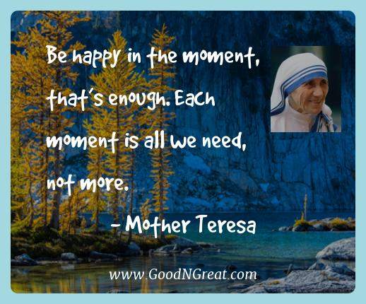 Mother Teresa Best Quotes  - Be happy in the moment, that's enough. Each moment is all