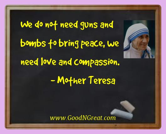 Mother Teresa Best Quotes  - We do not need guns and bombs to bring peace, we need love