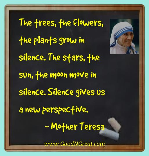 Mother Teresa Best Quotes  - The trees, the flowers, the plants grow in silence. The