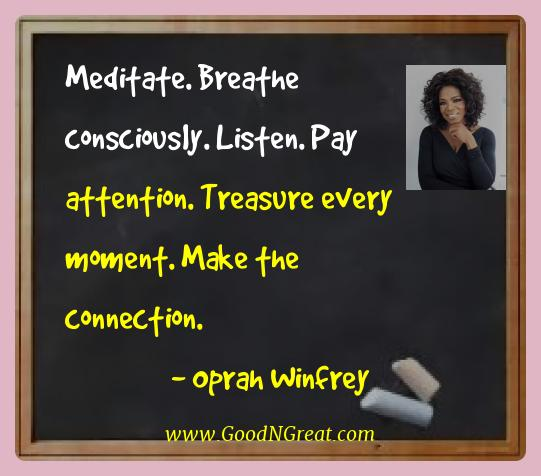 Oprah Winfrey Best Quotes  - Meditate. Breathe consciously. Listen. Pay attention.
