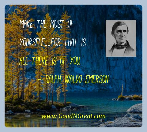 Ralph Waldo Emerson Best Quotes  - Make the most of yourself....for that is all there is of