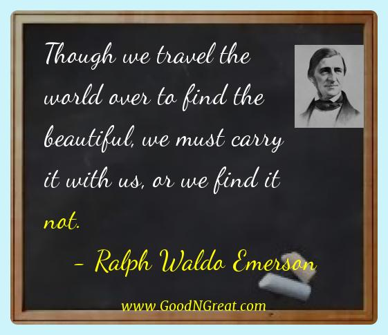 Ralph Waldo Emerson Best Quotes  - Though we travel the world over to find the beautiful, we
