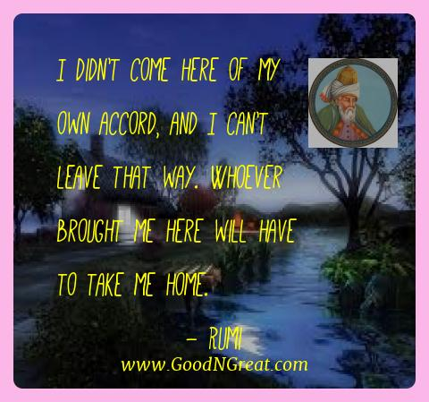 Rumi Best Quotes  - I didn't come here of my own accord, and I can't leave