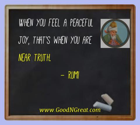 Rumi Best Quotes  - When you feel a peaceful joy, that's when you are near