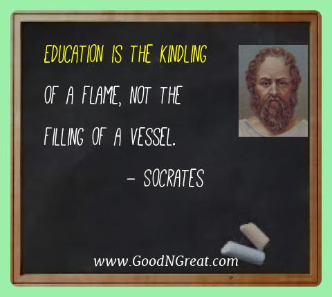 Socrates Best Quotes  - Education is the kindling of a flame, not the filling of a
