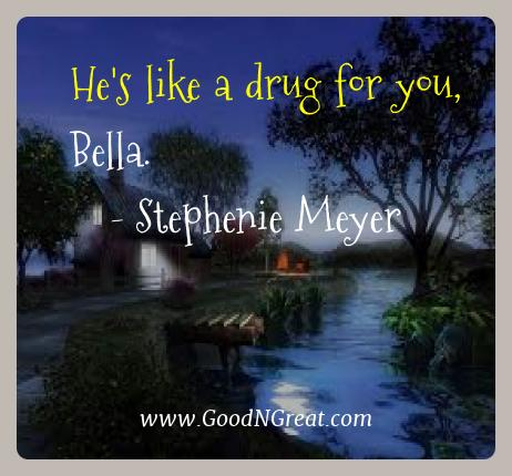 Stephenie Meyer Best Quotes  - He's like a drug for you,