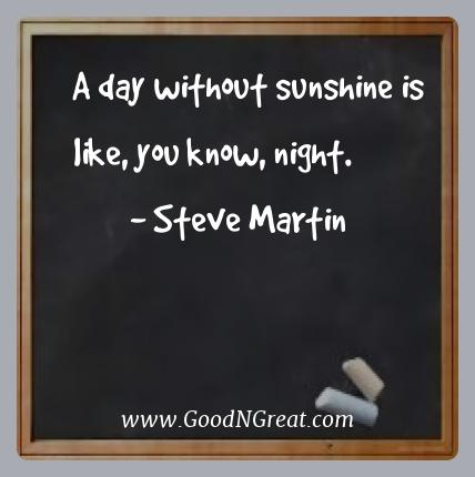Steve Martin Best Quotes  - A day without sunshine is like, you know,