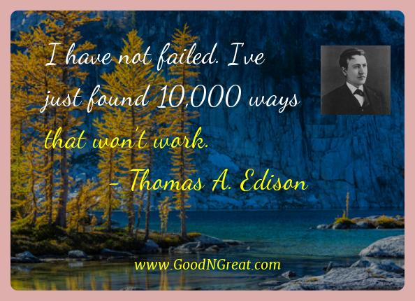 Thomas A. Edison Best Quotes  - I have not failed. I've just found 10,000 ways that won't