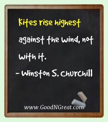Winston S. Churchill Best Quotes  - Kites rise highest against the wind, not with