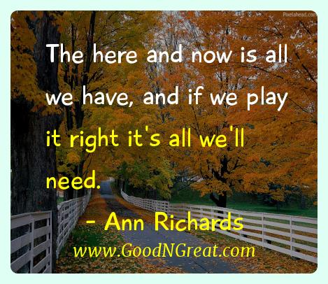 Ann Richards Inspirational Quotes  - The here and now is all we have, and if we play it right