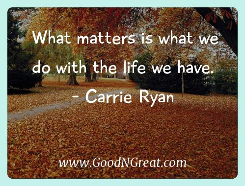 Carrie Ryan Inspirational Quotes  - What matters is what we do with the life we