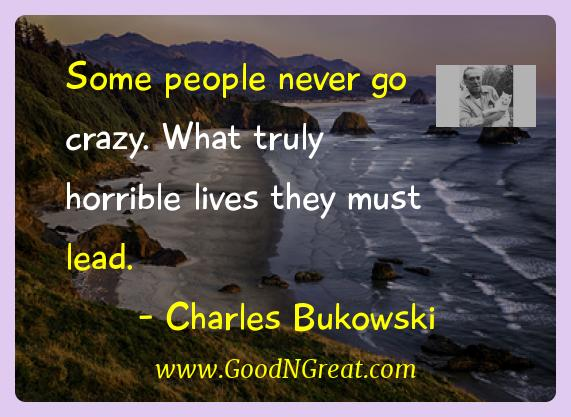 Charles Bukowski Inspirational Quotes  - Some people never go crazy. What truly horrible lives they