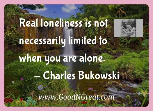 Charles Bukowski Inspirational Quotes  - Real loneliness is not necessarily limited to when you are
