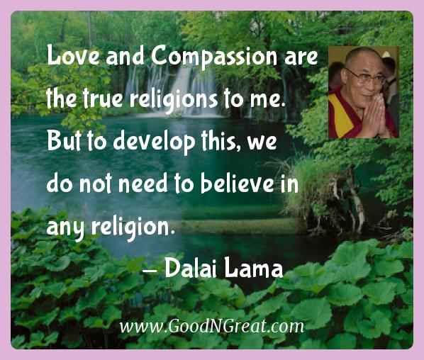 Love and Compassion are the true religions to me. But to