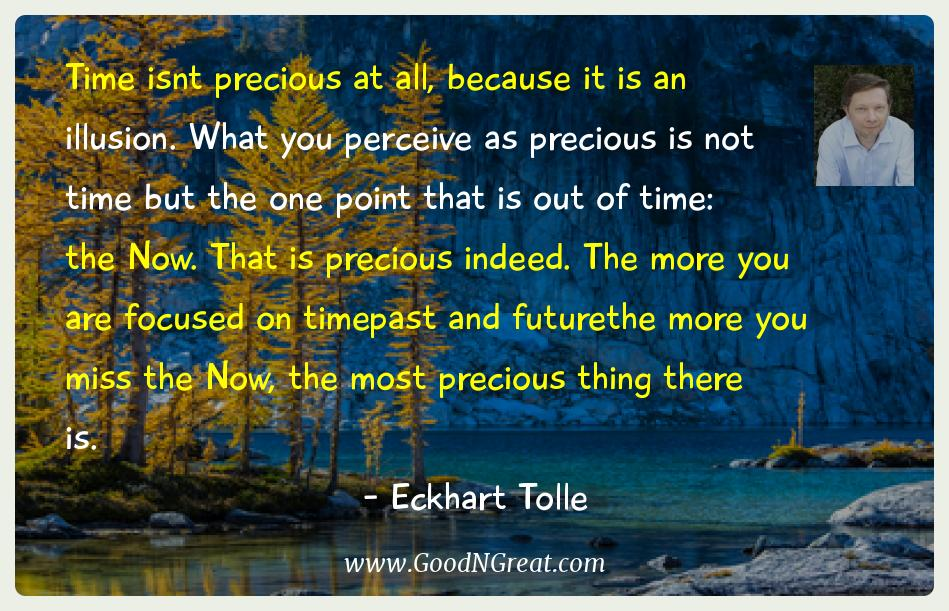 Eckhart Tolle Inspirational Quotes  - Time isnt precious at all, because it is an illusion. What