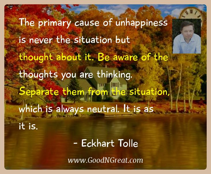 Eckhart Tolle Inspirational Quotes  - The primary cause of unhappiness is never the situation but