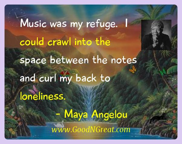 Maya Angelou Inspirational Quotes  - Music was my refuge.  I could crawl into the space between