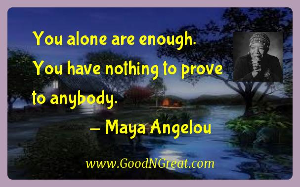 Maya Angelou Inspirational Quotes  - You alone are enough.  You have nothing to prove to