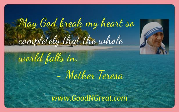 Mother Teresa Inspirational Quotes  - May God break my heart so completely that the whole world