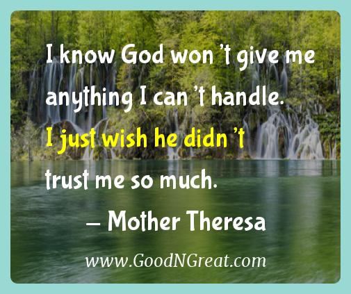 Mother Theresa Inspirational Quotes  - I know God won't give me anything I can't handle. I just