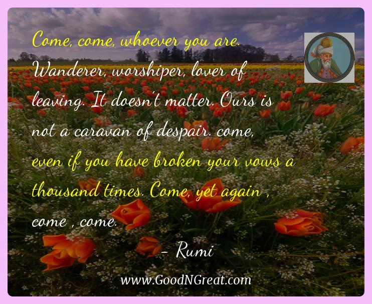 Rumi Inspirational Quotes  - Come, come, whoever you are. Wanderer, worshiper, lover of