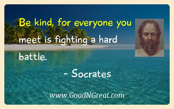 Socrates Inspirational Quotes  - Be kind, for everyone you meet is fighting a hard