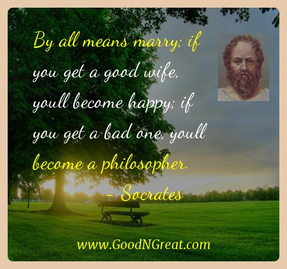 Socrates Inspirational Quotes  - By all means marry; if you get a good wife, youll become