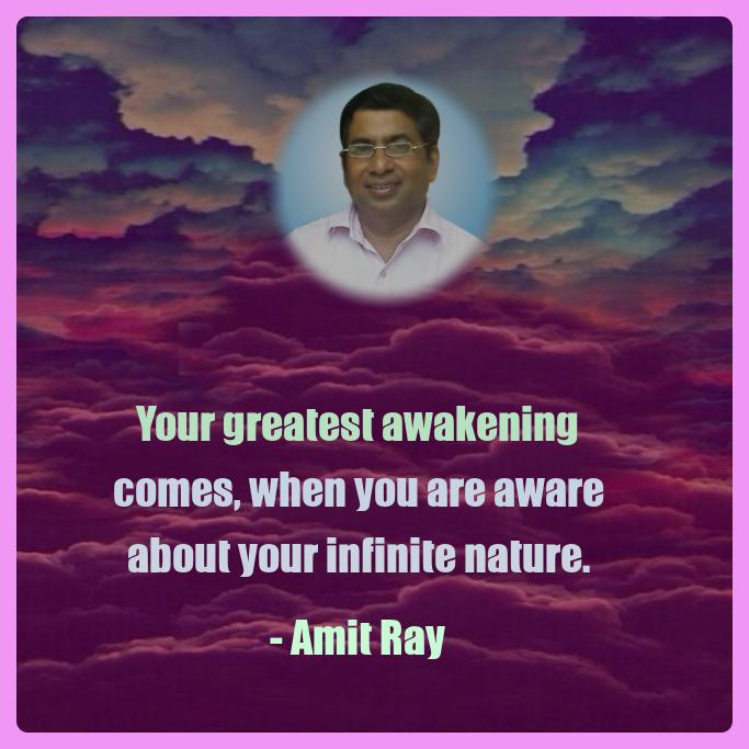Your greatest awakening comes, when you are aware about your infinite nature. -- Amit Ray