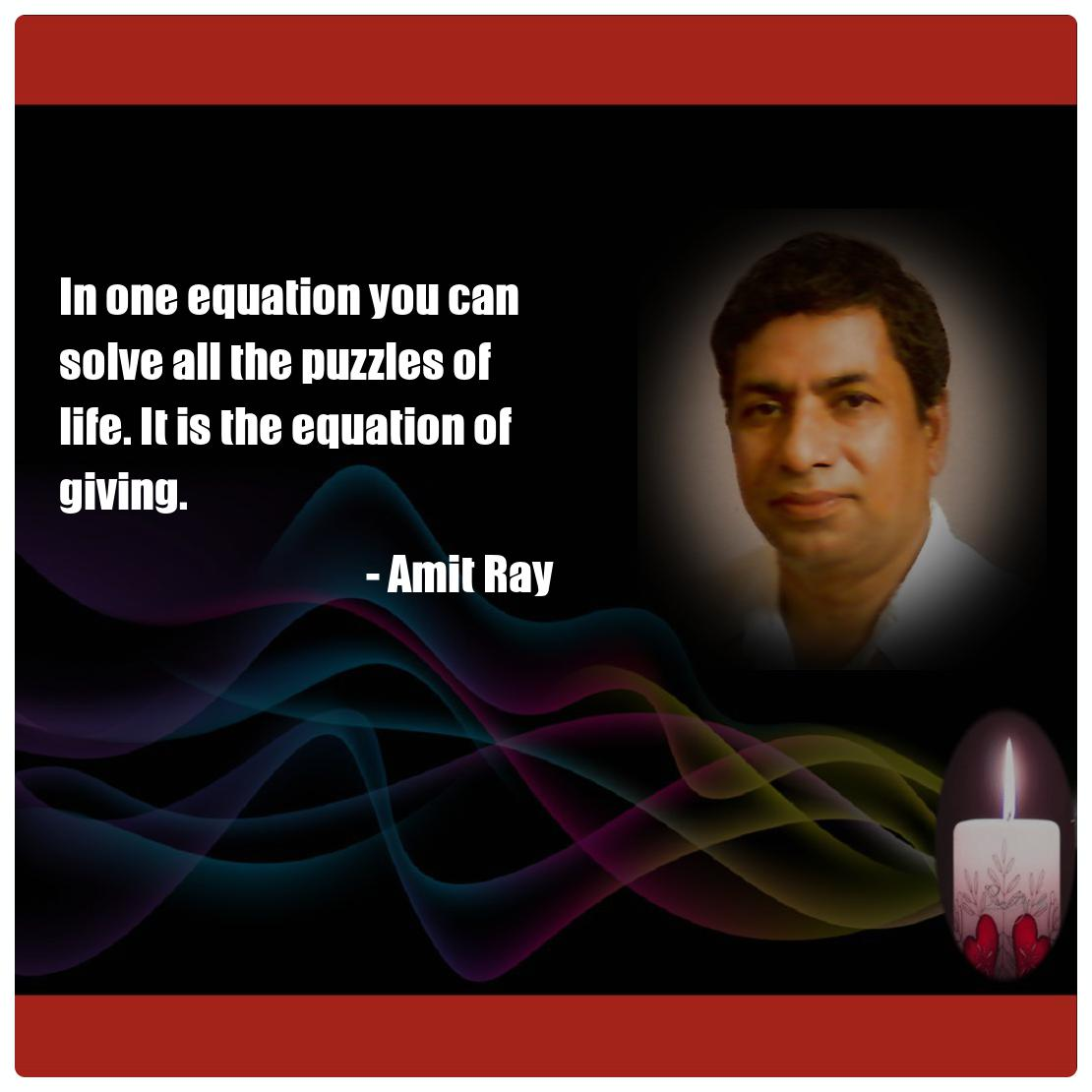 In one equation you can solve all the puzzles of life. It is the equation of giving. -- Amit Ray