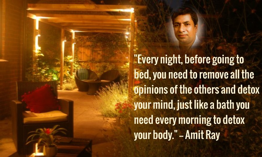 Every night, before going to bed, you need to remove all the opinions of the others and detox your mind, just like a bath you need every morning to detox your body. -- Amit Ray