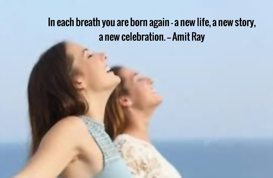 In each breath you are born again - a new life, a new story, a new celebration. -- Amit Ray