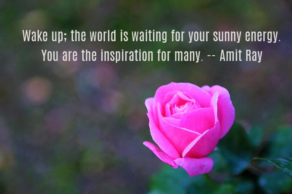 Wake up; the world is waiting for your sunny energy. You are the inspiration for many. — Amit Ray