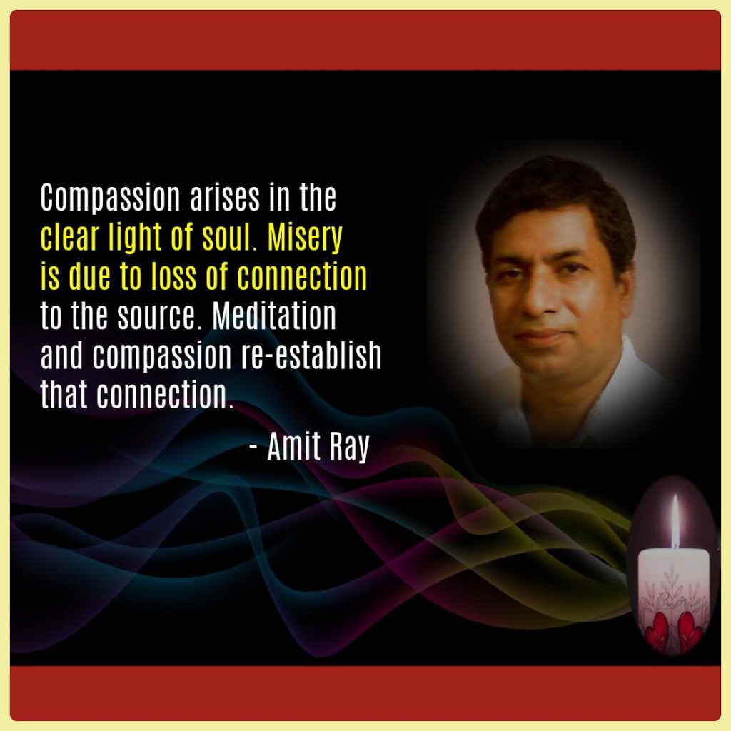 Compassion arises in the clear light of soul. Misery is due to loss of connection to the source. Meditation and compassion re-establish that connection. -- Amit Ray
