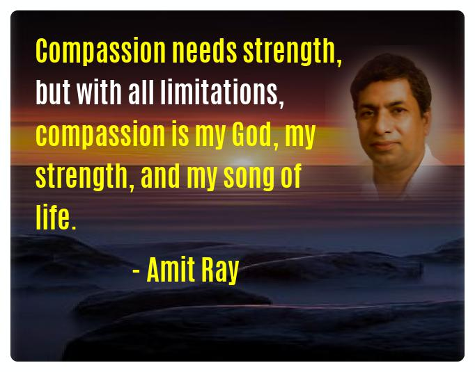 compassion is my God, my strength, and my song of life. -- Amit Ray